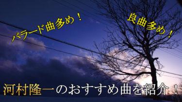静かなバラードを歌いたい人向け!河村隆一のおすすめ曲を紹介!