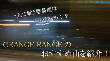 一人で歌うのは無謀!?ORANGE RANGEのおススメ曲を紹介!