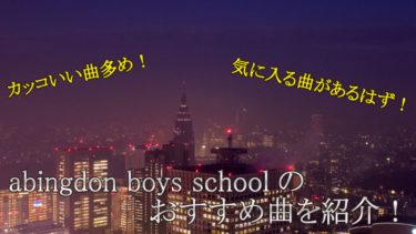 abingdon boys schoolのおススメ曲を紹介!カッコいい曲を歌いこなして楽しくカラオケしよう!