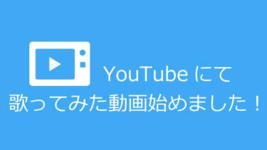 YouTubeにて歌ってみた動画、始めました!