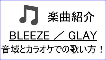 「BLEEZE / GLAY」の歌い方【音域】