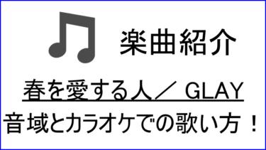 「春を愛する人 / GLAY」の歌い方【音域】