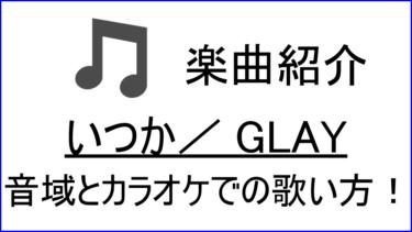 「いつか / GLAY」の歌い方【音域】