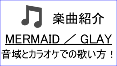 「MERMAID / GLAY」の歌い方【音域】