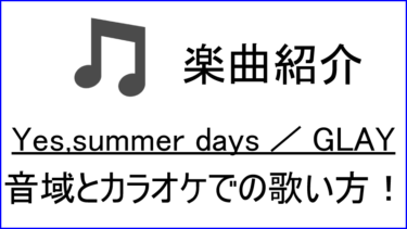 「Yes,summer days / GLAY」の歌い方【音域】