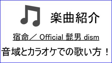 「宿命 / Official髭男dism」の歌い方【音域】