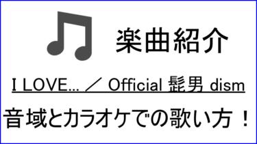 「I LOVE … / Official髭男dism」の歌い方【音域】