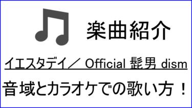 「イエスタデイ / Official髭男dism」の歌い方【音域】