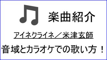 「アイネクライネ/ 米津玄師」の歌い方【音域】