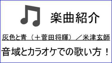 「灰色と青(+菅田将暉) / 米津玄師」の歌い方【音域】