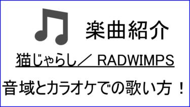 「猫じゃらし / RADWIMPS」の歌い方【音域】