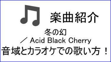 「冬の幻 / Acid Black Cherry」の歌い方【音域】