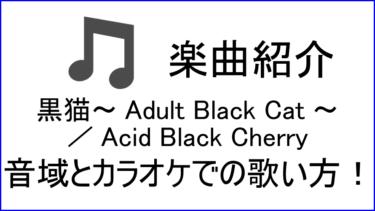 「黒猫~Adult Black Cat~ / Acid Black Cherry」の歌い方【音域】