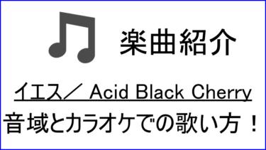 「イエス / Acid Black Cherry」の歌い方【音域】