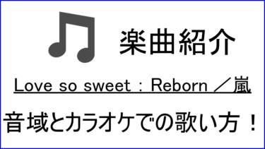 「Love so sweet:Reborn / 嵐」の歌い方【音域】
