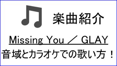 「Missing You / GLAY」の歌い方【音域】