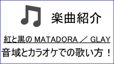「紅と黒のMATADORA / GLAY」の歌い方【音域】