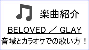 「BELOVED / GLAY」の歌い方【音域】