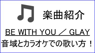 「BE WITH YOU / GLAY」の歌い方【音域】