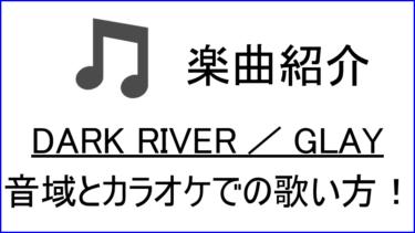 「DARK RIVER / GLAY」の歌い方【音域】