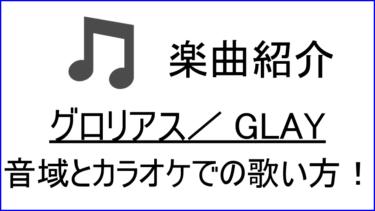 「グロリアス / GLAY」の歌い方【音域】