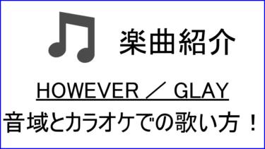 「HOWEVER / GLAY」の歌い方【音域】