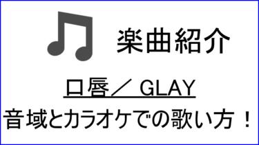 「口唇 / GLAY」の歌い方【音域】
