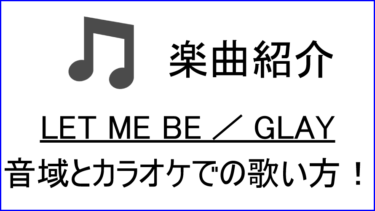 「LET ME BE / GLAY」の歌い方【音域】