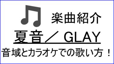 「夏音 / GLAY」の歌い方【音域】