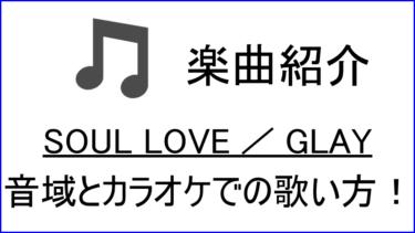 「SOUL LOVE / GLAY」の歌い方【音域】