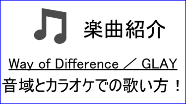 「Way of Difference / GLAY」の歌い方【音域】
