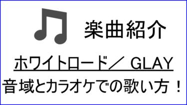 「ホワイトロード / GLAY」の歌い方【音域】