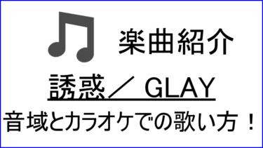 「誘惑 / GLAY」の歌い方【音域】