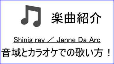 「Shining ray / Janne Da Arc」の歌い方【音域】