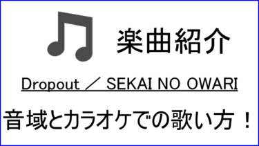 「Dropout / SEKAI NO OWARI」の歌い方【音域】