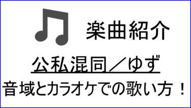 「公私混同 / ゆず」の歌い方【音域】