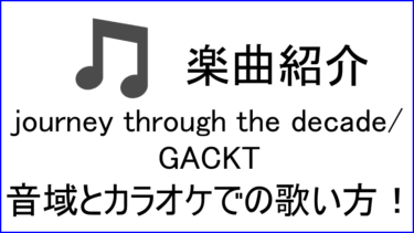「Journey through the Decade / GACKT」の歌い方【音域】
