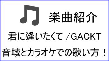 「君に逢いたくて / GACKT」の歌い方【音域】