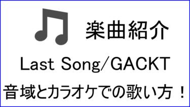 「Last Song / GACKT」の歌い方【音域】