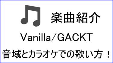 「Vanilla / GACKT」の歌い方【音域】
