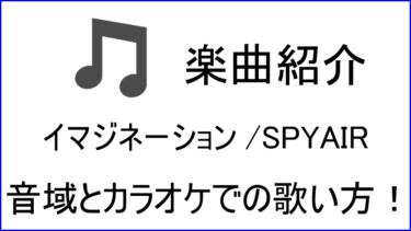 「イマジネーション / SPYAIR」のカラオケでの歌い方【音域】