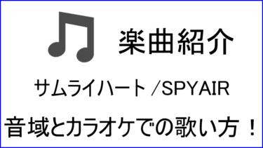 「サムライハート / SPYAIR」のカラオケでの歌い方【音域】