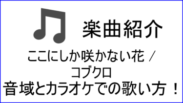 「ここにしか咲かない花 / コブクロ」の歌い方【音域】