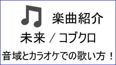 「未来 / コブクロ」の歌い方【音域】