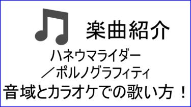 「ハネウマライダー / ポルノグラフィティ」の歌い方【音域】