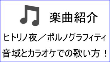 「ヒトリノ夜 / ポルノグラフィティ」の歌い方【音域】