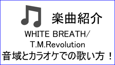 「WHITE BREATH / T.M.Revolution」の歌い方【音域】